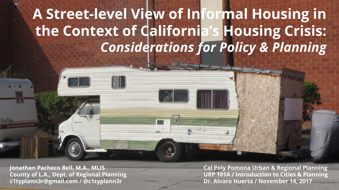 A Street-Level View of Informal Housing in the Context of California's Housing Crisis: Considerations for Policy & Planning, Cal Poly Pomona, Jonathan P. Bell, Nov 14, 2017